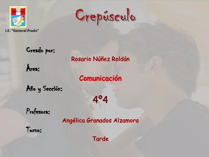 """Crepúsculo<br />I.E: """"General Prado""""<br />Creado por:<br />Rosario Núñez Roldán<br />Área:<br />Comunicación<br />Año y..."""