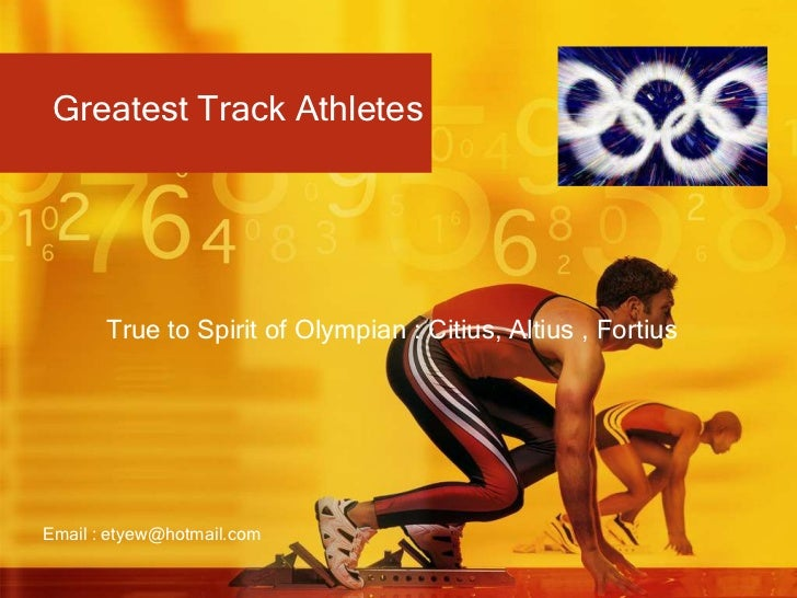 Greatest Track Athletes<br />True to Spirit of Olympian : Citius, Altius , Fortius<br />Email : etyew@hotmail.com<br />