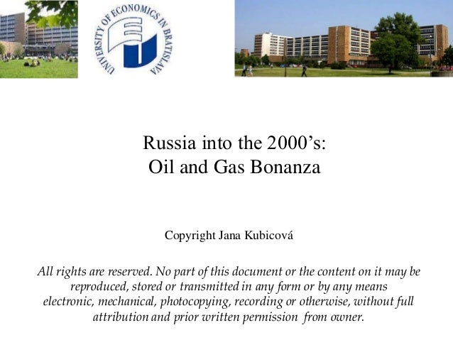 Russia into the 2000's: Oil and Gas Bonanza Copyright Jana Kubicová All rights are reserved. No part of this document or t...