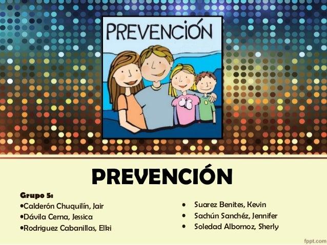 PREVENCIÓN Grupo 5: •Calderón Chuquilín, Jair •Dávila Cerna, Jessica •Rodriguez Cabanillas, Elki • Suarez Benites, Kevin •...