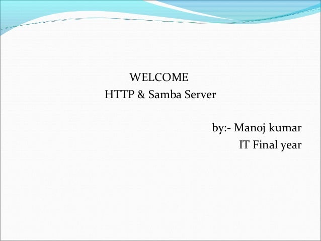 WELCOME HTTP & Samba Server by:- Manoj kumar IT Final year