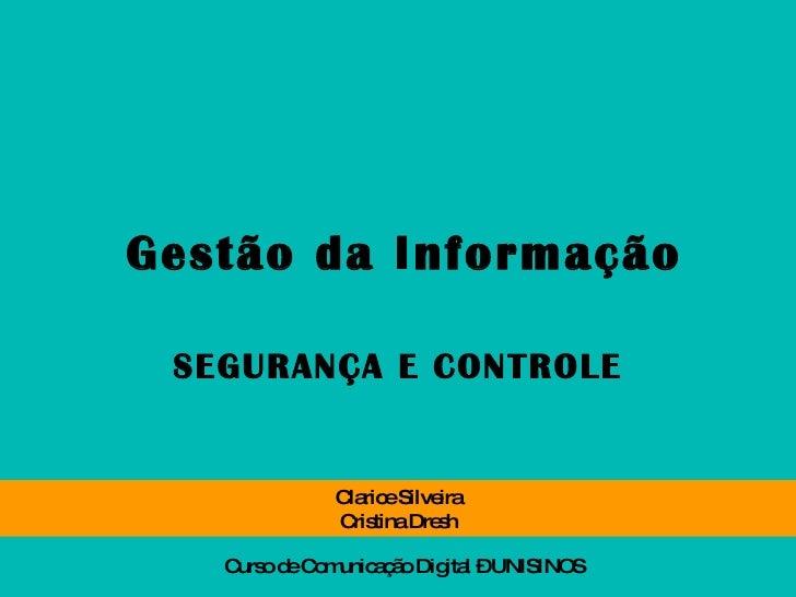 Gestão da Informação SEGURANÇA E CONTROLE Clarice Silveira Cristina Dresh Curso de Comunicação Digital – UNISINOS