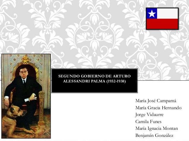 SEGUNDO GOBIERNO DE ARTURO ALESSANDRI PALMA (1932-1938) María José Campamá María Gracia Hernando Jorge Vidaurre Camila Fun...