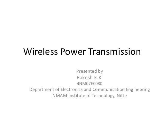 Wireless Power Transmission                      Presented by                      Rakesh K.K.                      4NM07E...