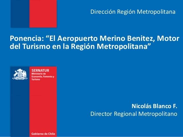 """Dirección Región MetropolitanaPonencia: """"El Aeropuerto Merino Benitez, Motordel Turismo en la Región Metropolitana""""       ..."""