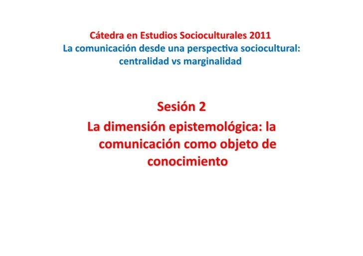 La dimensión epistemológica: la comunicación            como objeto de conocimiento                                     ...