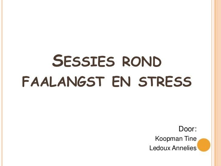 SESSIES RONDFAALANGST EN STRESS                       Door:                Koopman Tine              Ledoux Annelies