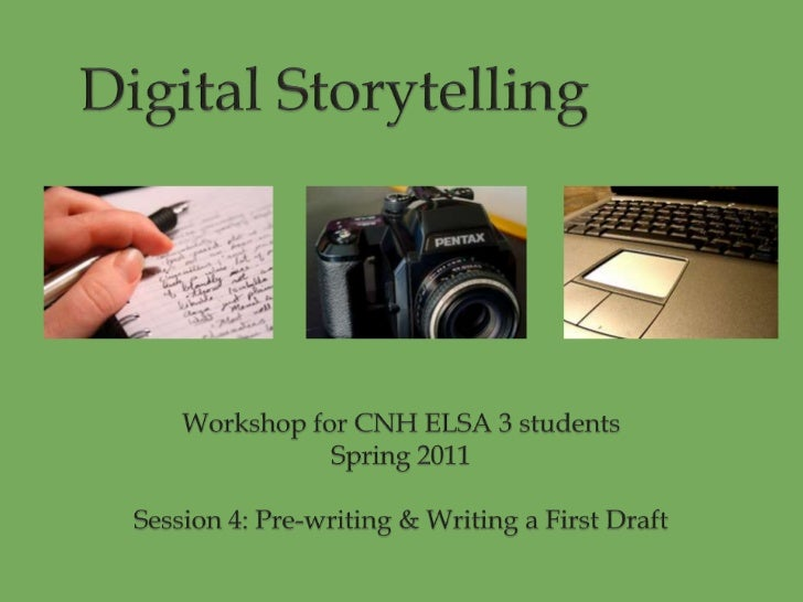 Digital Storytelling<br />Workshop for CNH ELSA 3 students<br />Spring 2011<br />Session 4: Pre-writing & Writing a Firs...