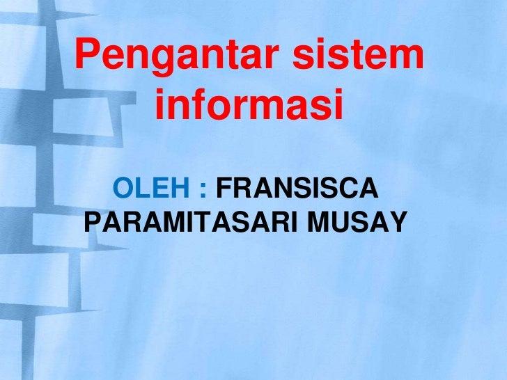 Pengantar sistem informasi<br />oleh : fransisca paramitasari musay<br />