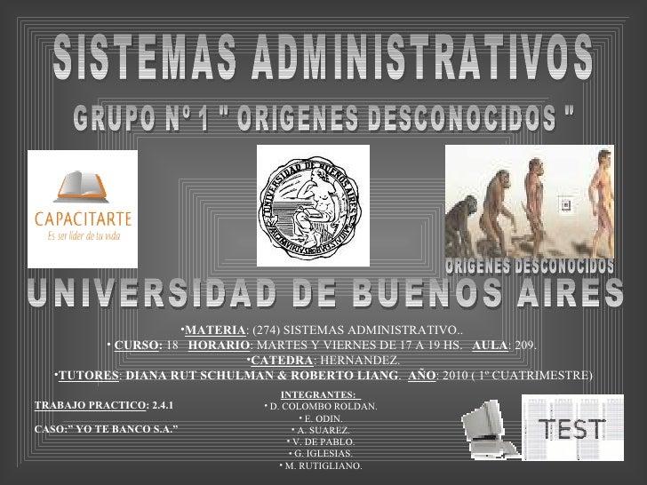 "SISTEMAS ADMINISTRATIVOS GRUPO Nº 1 "" ORIGENES DESCONOCIDOS "" UNIVERSIDAD DE BUENOS AIRES <ul><li>MATERIA : (274..."