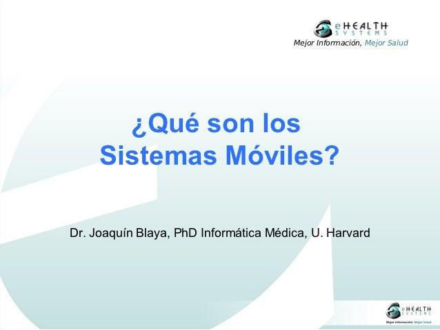 Mejor Información, Mejor Salud       ¿Qué son los     Sistemas Móviles?Dr. Joaquín Blaya, PhD Informática Médica, U. Harvard