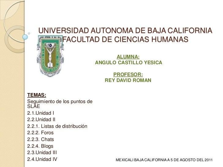 UNIVERSIDAD AUTONOMA DE BAJA CALIFORNIAFACULTAD DE CIENCIAS HUMANAS<br />ALUMNA:<br /> ANGULO CASTILLO YESICA<br />PROFESO...