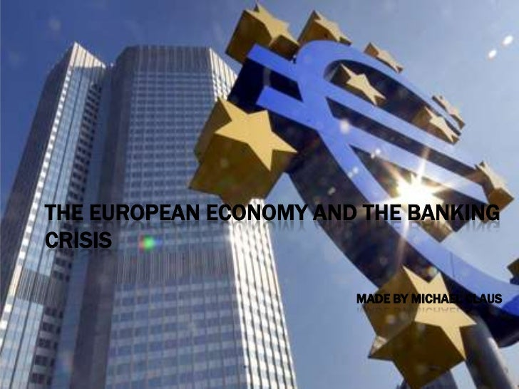 THE EUROPEAN ECONOMY AND THE BANKINGCRISIS                        MADE BY MICHAEL CLAUS
