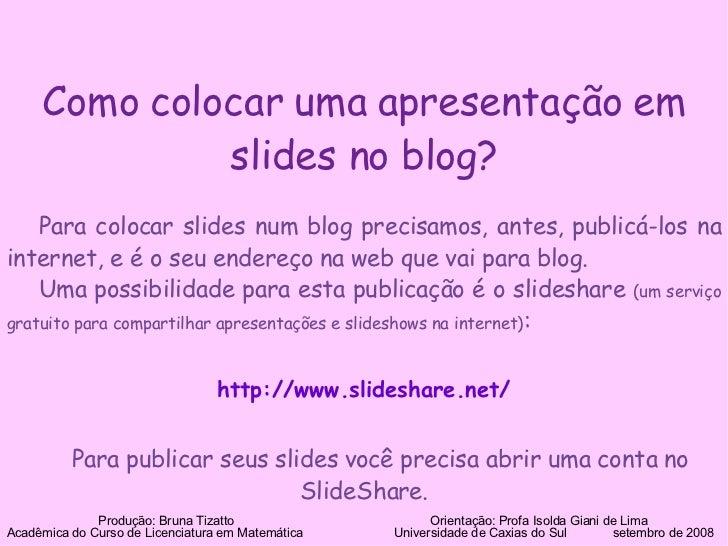 Como colocar uma apresentação em slides no blog? Para colocar slides num blog precisamos, antes, publicá-los na internet, ...