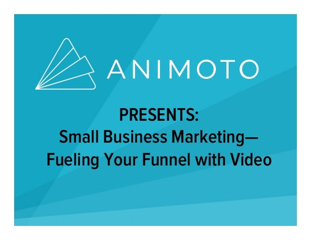 PRESENTS: Small Business Marketing— Fueling Your Funnel with Video