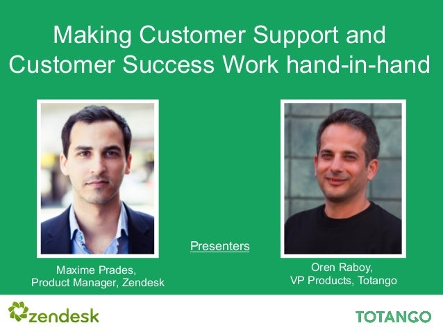 Making Customer Support and Customer Success Work hand-in-hand Maxime Prades, Product Manager, Zendesk Oren Raboy, VP Prod...