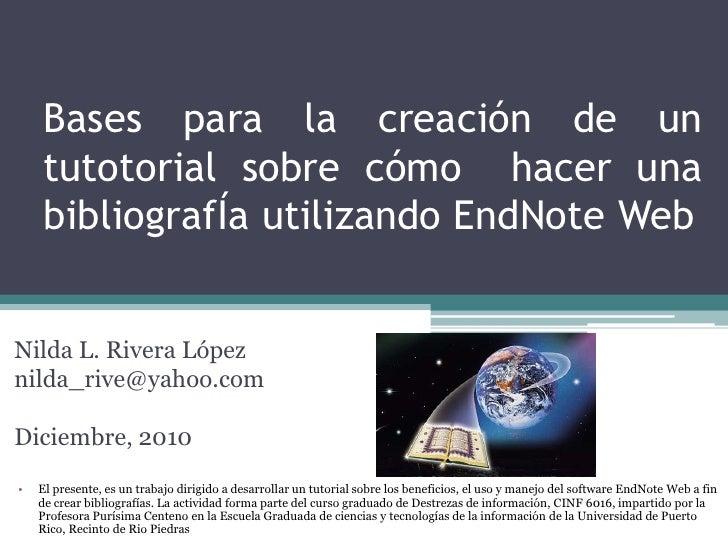Bases para la creación de un tutotorialsobrecómohacerunabibliografÍautilizando EndNote Web<br />Nilda L. Rivera López<br /...