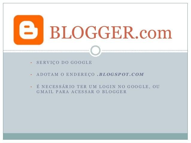 BLOGGER.com •  SERVIÇO DO GOOGLE  •  ADOTAM O ENDEREÇO .BLOGSPOT.COM  •  É NECESSÁRIO TER UM LOGIN NO GOOGLE, OU GMAIL PAR...
