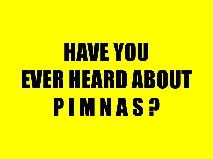 HAVE YOU EVER HEARD ABOUT P I M N A S ?<br />