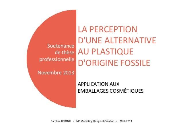 Soutenance de thèse professionnelle  LA PERCEPTION D'UNE ALTERNATIVE AU PLASTIQUE D'ORIGINE FOSSILE  Novembre 2013 APPLICA...
