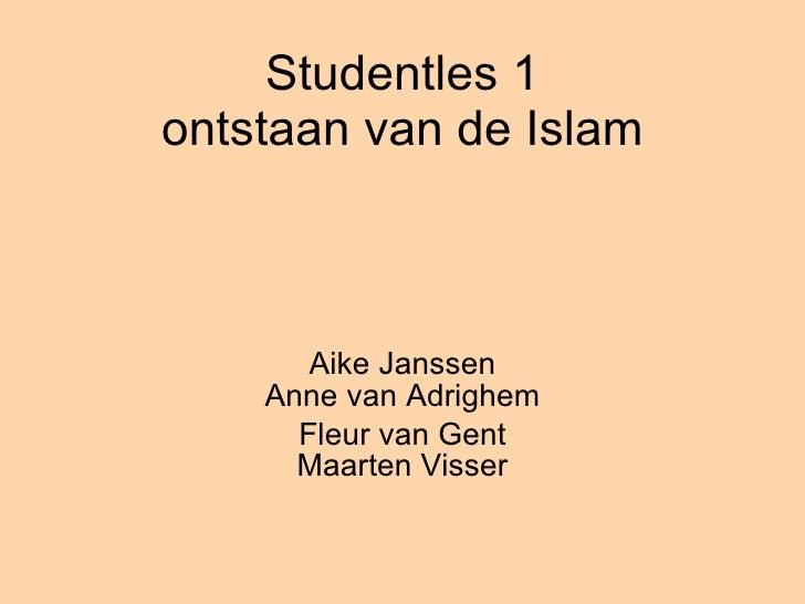 Studentles 1 ontstaan van de Islam Aike Janssen Anne van Adrighem Fleur van Gent Maarten Visser