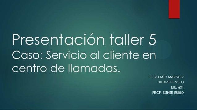 Presentación taller 5 Caso: Servicio al cliente en centro de llamadas.  POR: EMILY MARQUEZ NILDIVETTE SOTO ETEL 601 PROF. ...