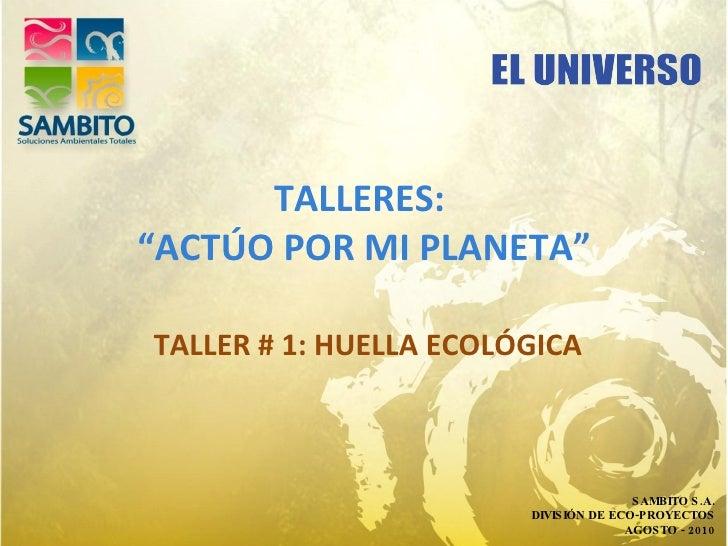 """TALLERES:  """"ACTÚO POR MI PLANETA"""" TALLER # 1: HUELLA ECOLÓGICA SAMBITO S.A. DIVISIÓN DE ECO-PROYECTOS AGOSTO - 2010"""