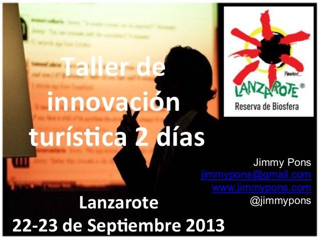 Taller)de) innovación) )turís0ca)2)días) Jimmy Pons jimmypons@gmail.com www.jimmypons.com @jimmypons  Lanzarote) 22+23)de)...