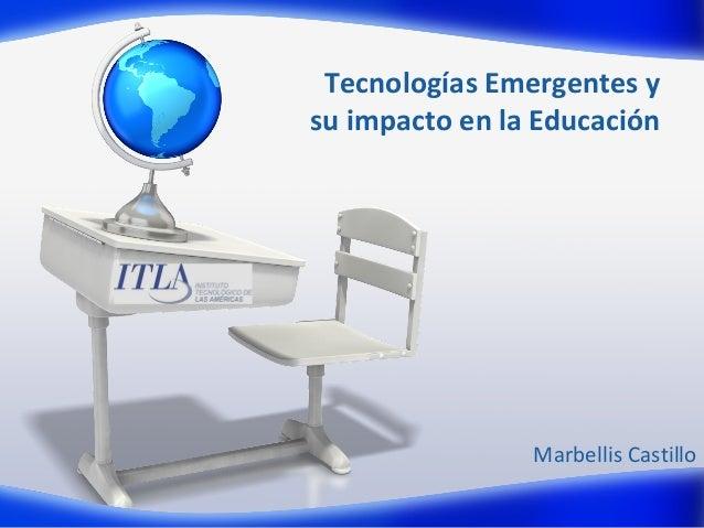 Tecnologías Emergentes y su impacto en la Educación  Marbellis Castillo