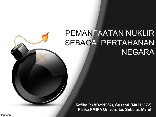 PEMANFAATAN NUKLIR SEBAGAI PERTAHANAN NEGARA  Rafika R (M0211062), Susanti (M0211072) Fisika FMIPA Universitas Sebelas Mar...