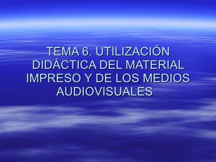 TEMA 6. UTILIZACIÓN DIDÁCTICA DEL MATERIAL IMPRESO Y DE LOS MEDIOS AUDIOVISUALES