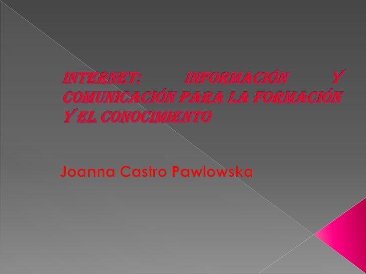 Internet: información y comunicación para la formación y el conocimiento<br />Joanna Castro Pawlowska<br />