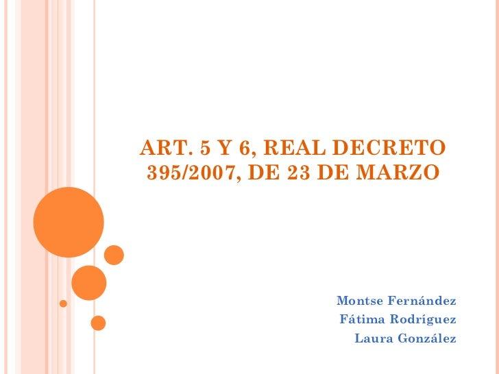 ART. 5 Y 6, REAL DECRETO 395/2007, DE 23 DE MARZO Montse Fernández Fátima Rodríguez Laura González