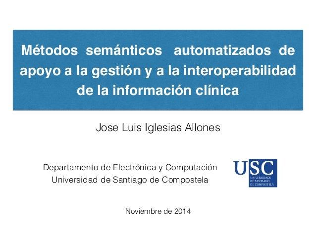Métodos semánticos automatizados de apoyo a la gestión y a la interoperabilidad de la información clínica Jose Luis Iglesi...