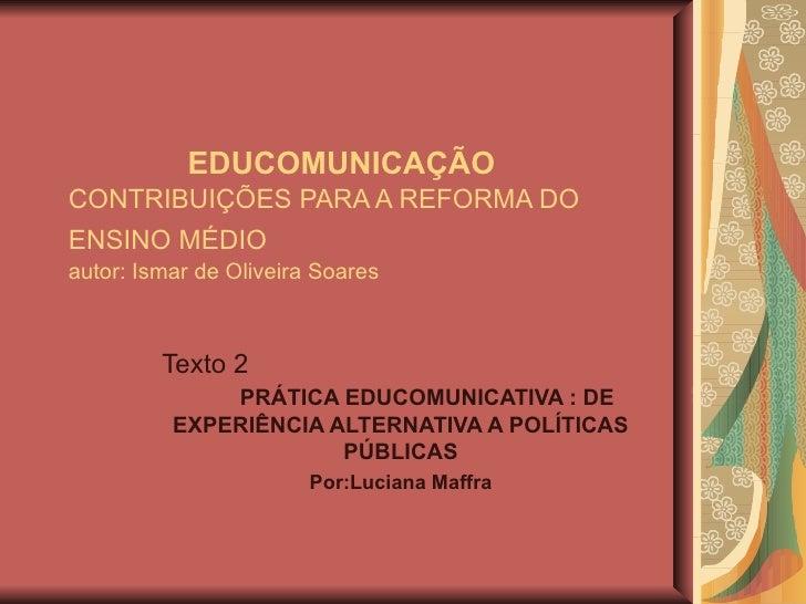 EDUCOMUNICAÇÃO  CONTRIBUIÇÕES PARA A REFORMA DO ENSINO MÉDIO   autor: Ismar de Oliveira Soares Texto 2  PRÁTICA EDUCOMUNIC...