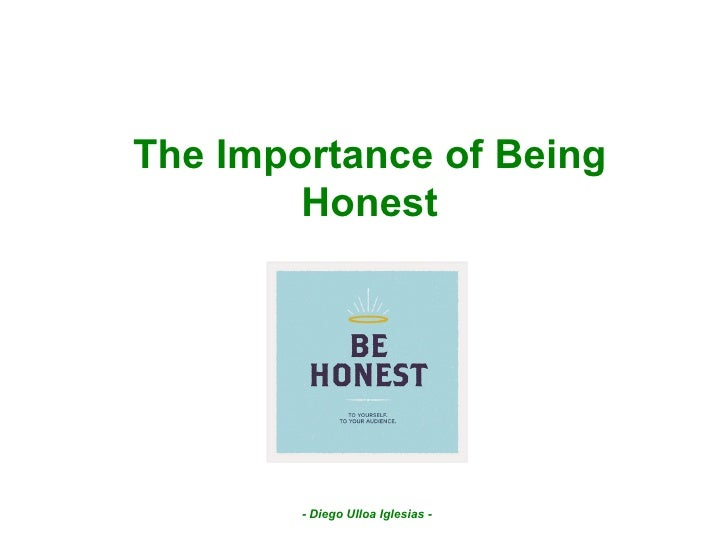 the importance of being honest If you tell the truth you don't have to remember anything mark twain honesty solves a lot of problems by never letting them show up in the first place.