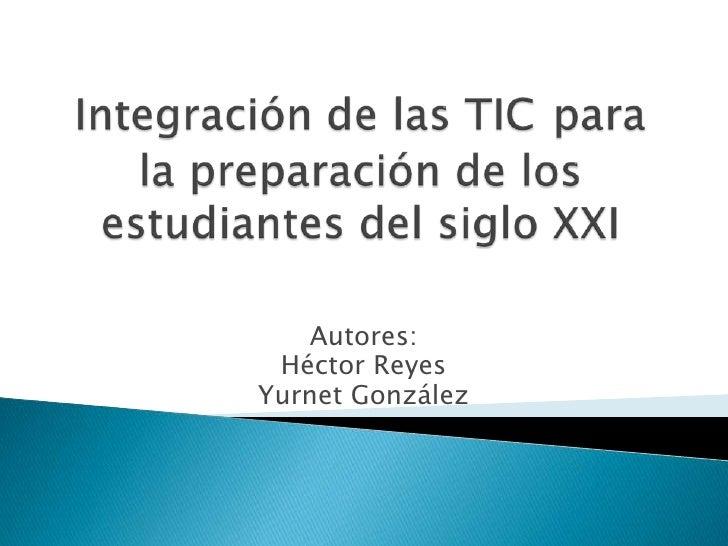 Integración de las TICpara la preparación de los estudiantes del siglo XXI<br />Autores: <br />Héctor Reyes<br />Yurnet Go...