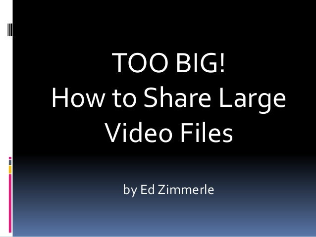 TOO BIG! How to Share Large Video Files by Ed Zimmerle