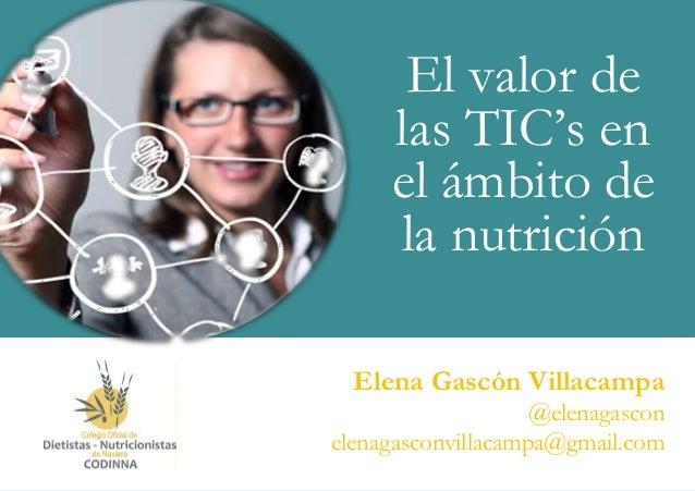 El valor de las TIC's en el ámbito de la nutrición 1 Elena Gascón Villacampa @elenagascon elenagasconvillacampa@gmail.com