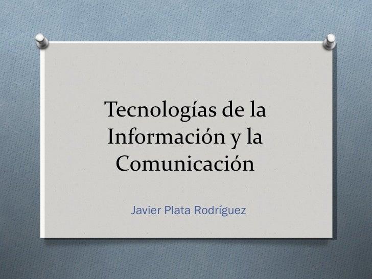 Tecnologías de la Información y la Comunicación Javier Plata Rodríguez