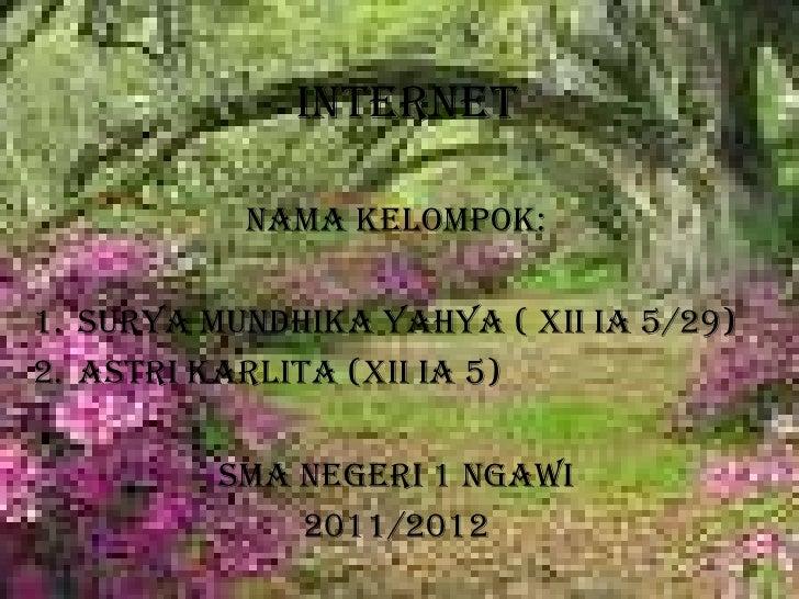 INTERNET<br />Nama Kelompok: <br />Surya Mundhika Yahya ( xii ia 5/29)<br />Astri Karlita (xii ia 5)<br />SMA NEGERI 1 NGA...