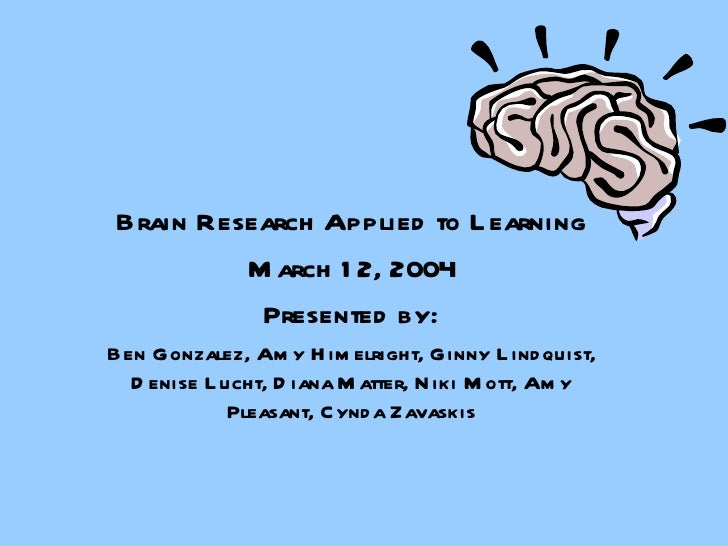 Brain Research Applied to Learning March 12, 2004 Presented by: Ben Gonzalez, Amy Himelright, Ginny Lindquist, Denise Luch...