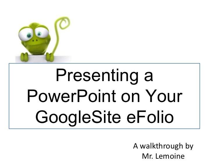 Presenting aPowerPoint on Your GoogleSite eFolio            A walkthrough by              Mr. Lemoine