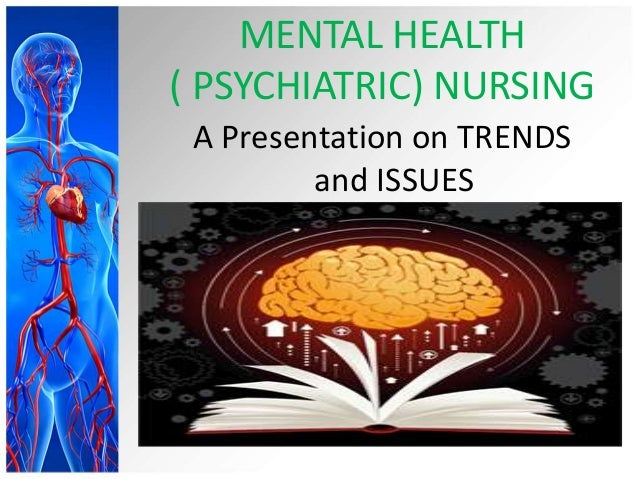 MENTAL HEALTH ( PSYCHIATRIC) NURSING A Presentation on TRENDS and ISSUES