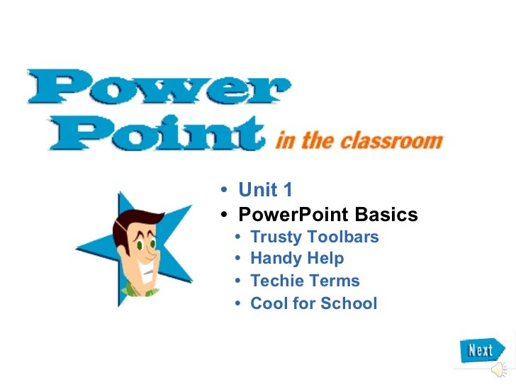• Unit 1• PowerPoint Basics •   Trusty Toolbars •   Handy Help •   Techie Terms •   Cool for School