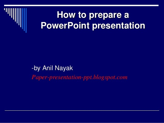 How to prepare aPowerPoint presentation-by Anil NayakPaper-presentation-ppt.blogspot.com