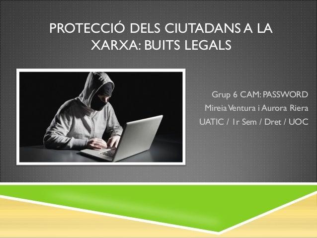 PROTECCIÓ DELS CIUTADANS A LA XARXA: BUITS LEGALS  Grup 6 CAM: PASSWORD Mireia Ventura i Aurora Riera UATIC / 1r Sem / Dre...