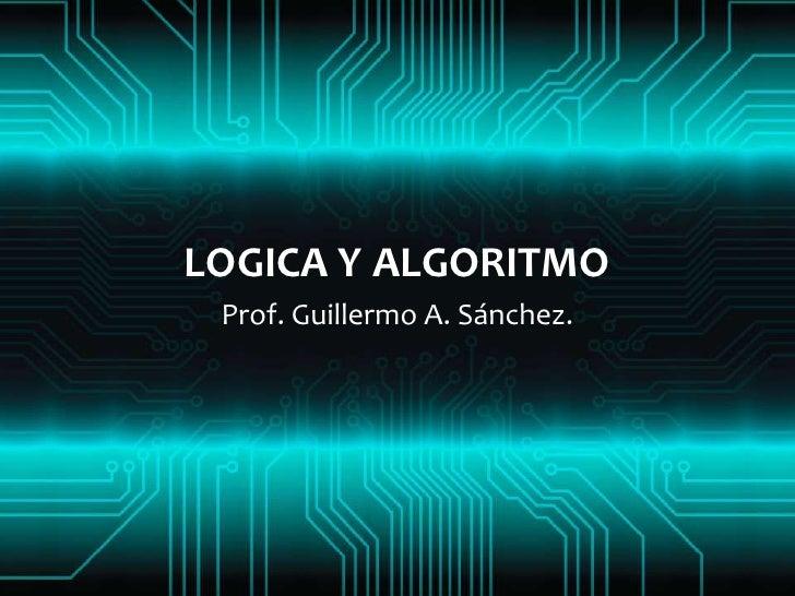 LOGICA Y ALGORITMO Prof. Guillermo A. Sánchez.
