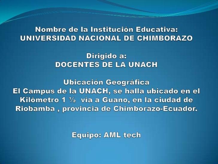 Nombre de la Institución Educativa:UNIVERSIDAD NACIONAL DE CHIMBORAZODirigido a: DOCENTES DE LA UNACHUbicación Geográfica...