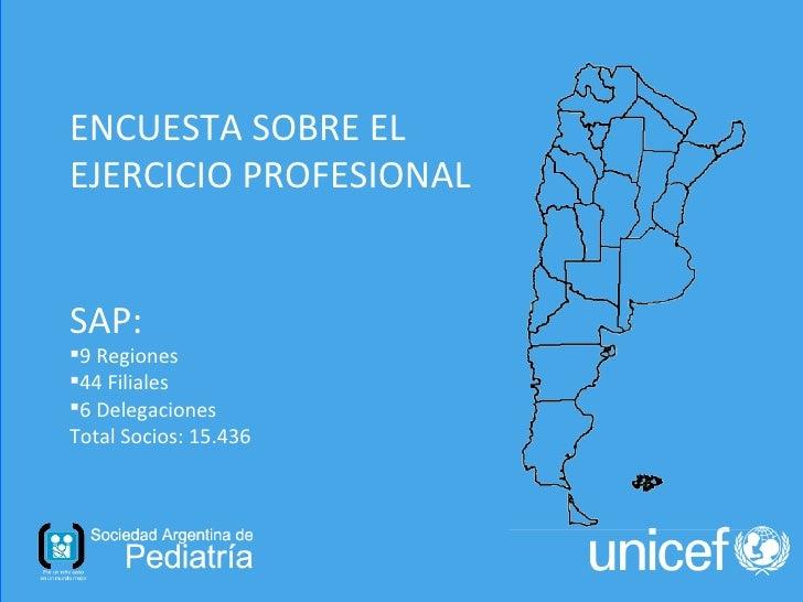 ENCUESTA SOBRE ELEJERCICIO PROFESIONALSAP:9 Regiones44 Filiales6 DelegacionesTotal Socios: 15.436